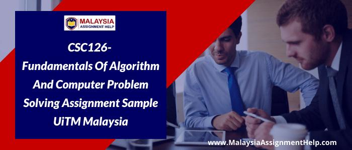 CSC126- Fundamentals of Algorithm and Computer Problem Solving Assignment Sample UiTM Malaysia