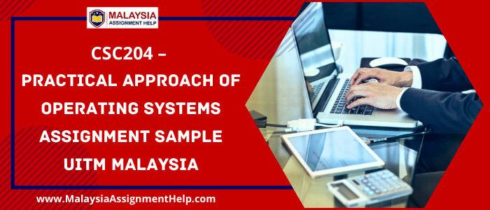 CSC204 - PRACTICAL APPROACH OF OPERATING SYSTEMS Assignment Sample UITM Malaysia